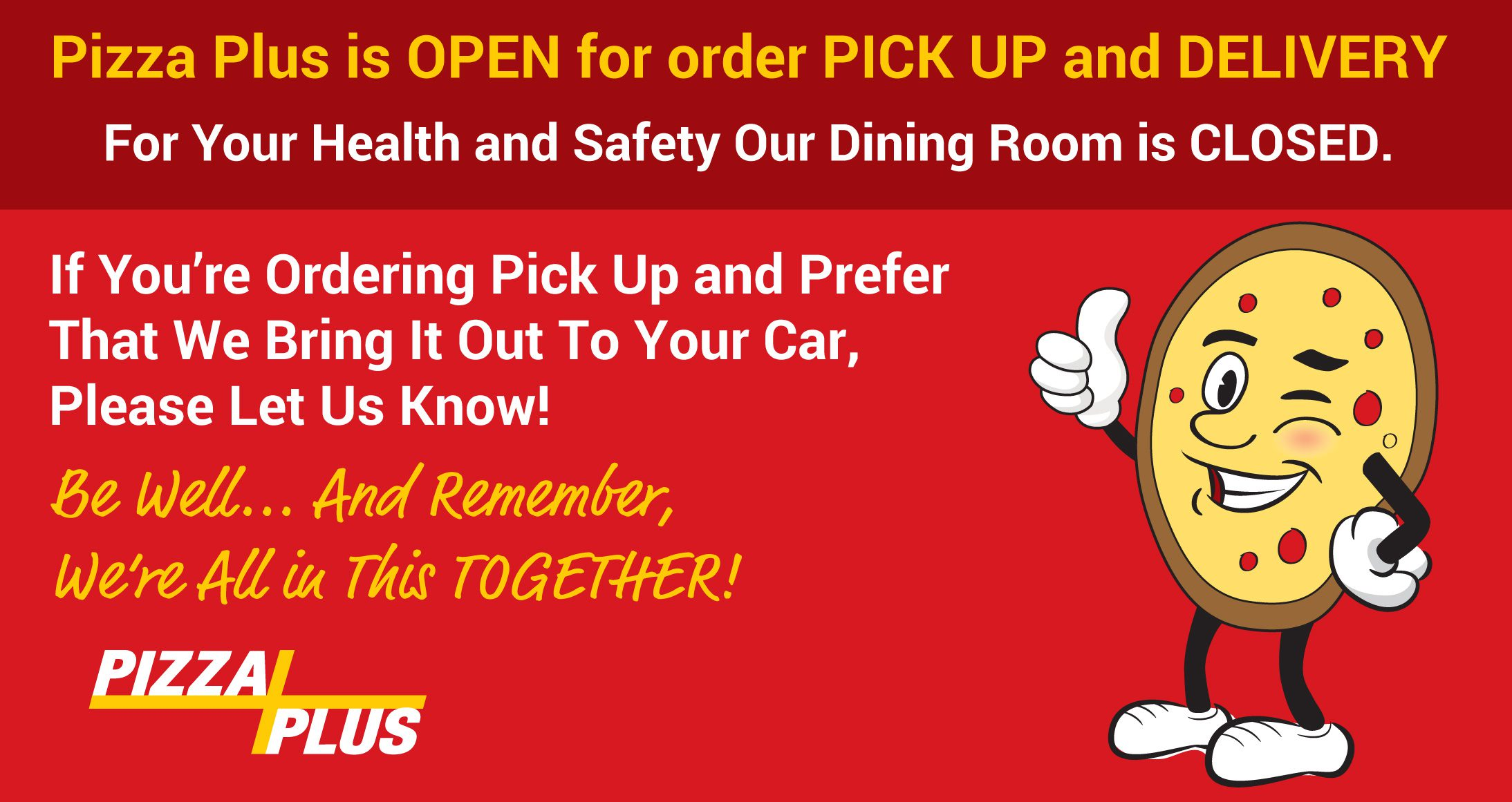 Pizza Plus dining room is closed, but we are open for delivery and pickup!