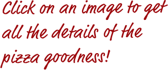 Click on an image to get all the details of the pizza goodness!