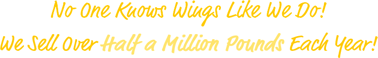 No one knows wings like we do! We sell over half a million pounds each year!