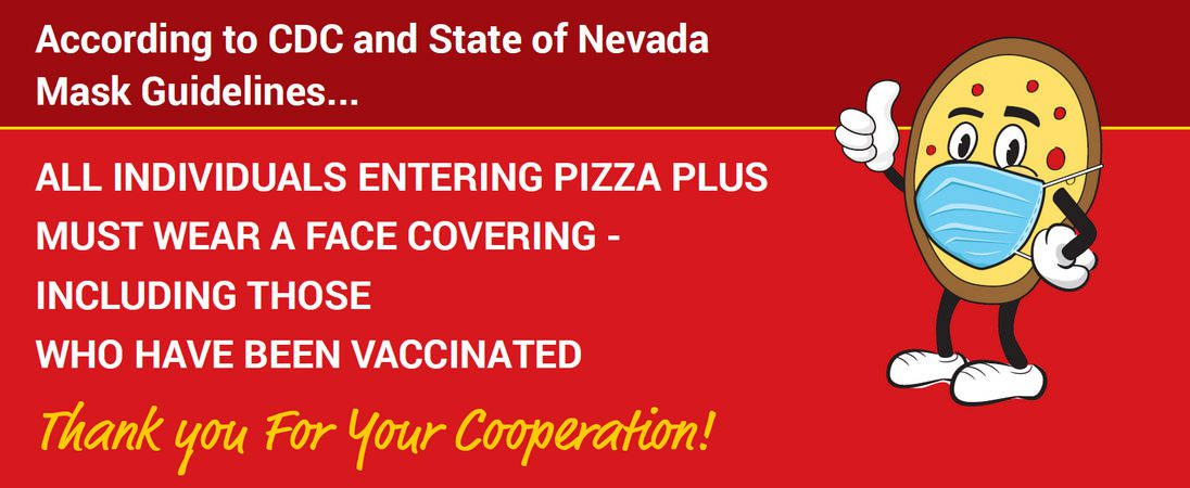 All individuals entering Pizza Plus must wear a face covering- including those have been vaccinated.
