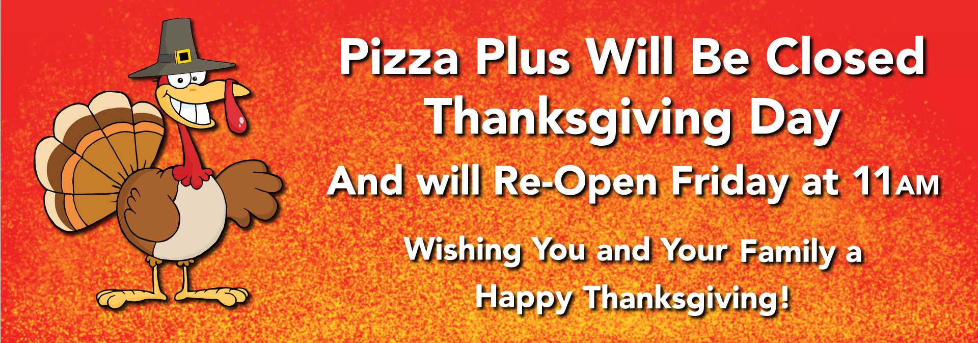 Pizza Plus closed on Thanksgiving. Will reopen Friday at 11am.